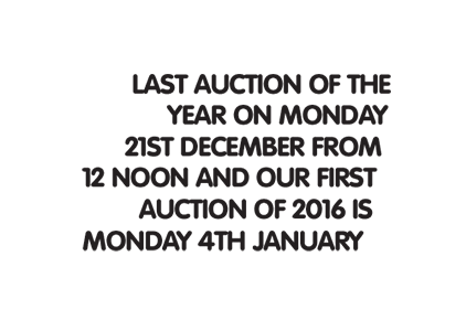 Last auction of the year on Monday 21st December from 12 noon and our first auction of 2016 is Monday 4th January.